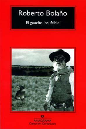 El gaucho insufrible (Roberto Bolaño) // La aventura de Héctor Pereda, un ejemplar abogado argentino que se reconvirtió en gaucho de las pampas, o El policía de las ratas, las andanzas de Pepe el Tira, sobrino de la mítica Josefina la Cantora, y detective en un mundo de alcantarillas. De las dos conferencias, Literatura + enfermedad = enfermedad. Nro. de Pedido: CH 863 B687G 2005