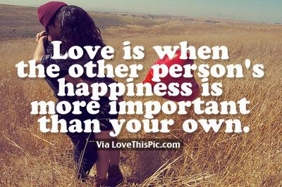 Love Is When The Other Person's Happiness Is More Important Than Your Own love love quotes quotes quote love sayings love image quotes love quotes with pics love quotes with images love quotes for tumblr best love quotes love quotes for facebook couple love quotes good love quotes love quotes for tumblrlove quotes