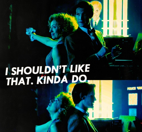 The Doctor: This is my friend River. Nice hair, clever, has her own gun. And unlike me, she really doesn't mind shooting people. I shouldn't like that. Kinda do a bit.