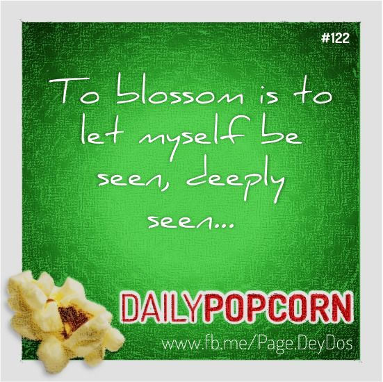 """MAY02: """"To blossom is to let myself be seen, deeply seen..."""" #DailyPopcorn #DeyDos  Your inbox wants Daily Popcorn.  Get them here: http://eepurl.com/KrXdj"""