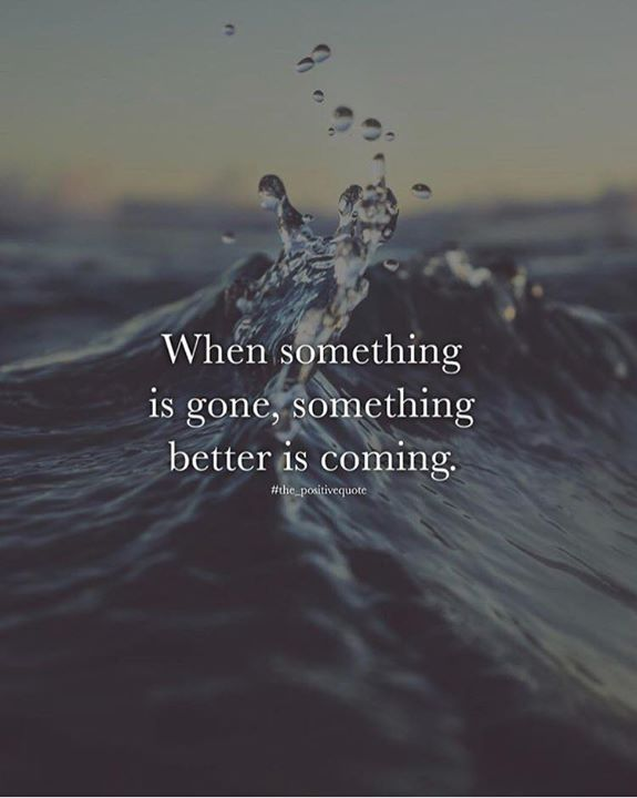 When something is gone something better is coming.