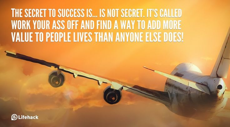 30sec Tip: The Secret to Success    The secret to success is… Is not secret. Its called work your ass off and find a way to add more value to people lives than anyone else does!