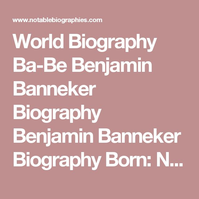 World Biography Ba-Be  Benjamin Banneker Biography Benjamin Banneker Biography     Born: November 9, 1731  Baltimore County, Maryland  Died: October 9, 1806  Baltimore County, Maryland  African American scientist and inventor  From 1792 through 1797 Benjamin Banneker, an African American mathematician and amateur astronomer, calculated ephemerides (tables of the locations of stars and planets) for almanacs that were widely distributed and influential. Because of these works, Banneker became…