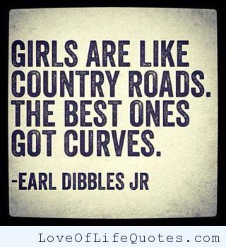 Girls are like country roads - http://www.loveoflifequotes.com/funny/girls-are-like-country-roads/