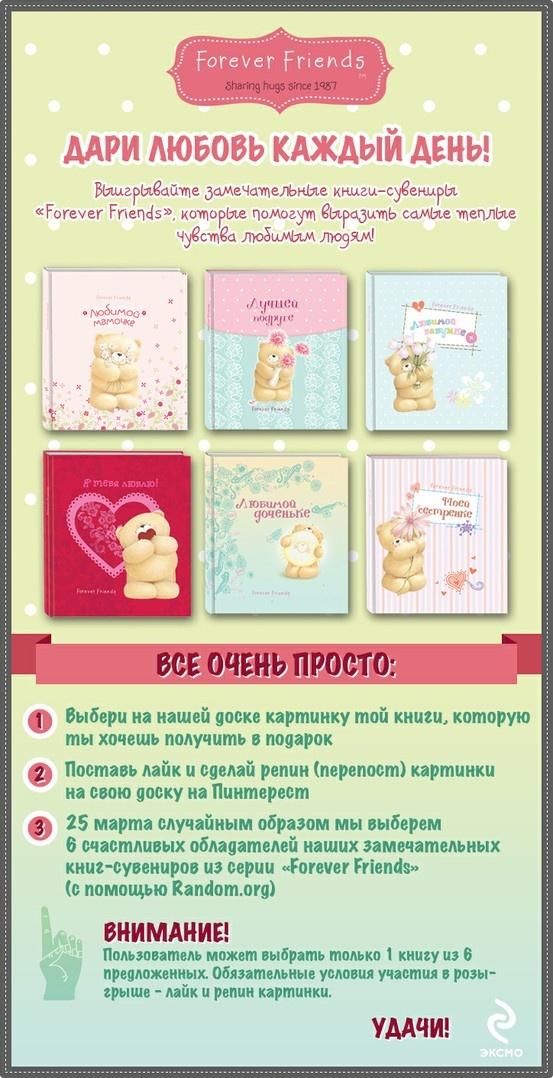 Дари любовь каждый день! Выигрывайте замечательные книги-сувениры  «Forever Friends», которые помогут выразить самые теплые чувства любимым людям!   Все очень просто:  1. Выбери картинку той книги, которую ты хочешь получить в подарок; 2.Поставь лайк и сделай репин (перепост) картинки на свою доску на Пинтерест;  3. 25 марта случайным образом мы выберем 6 счастливых обладателей наших замечательных книг-сувениров из серии «Forever Friends» (с помощью Random.org).  Желаем удачи!