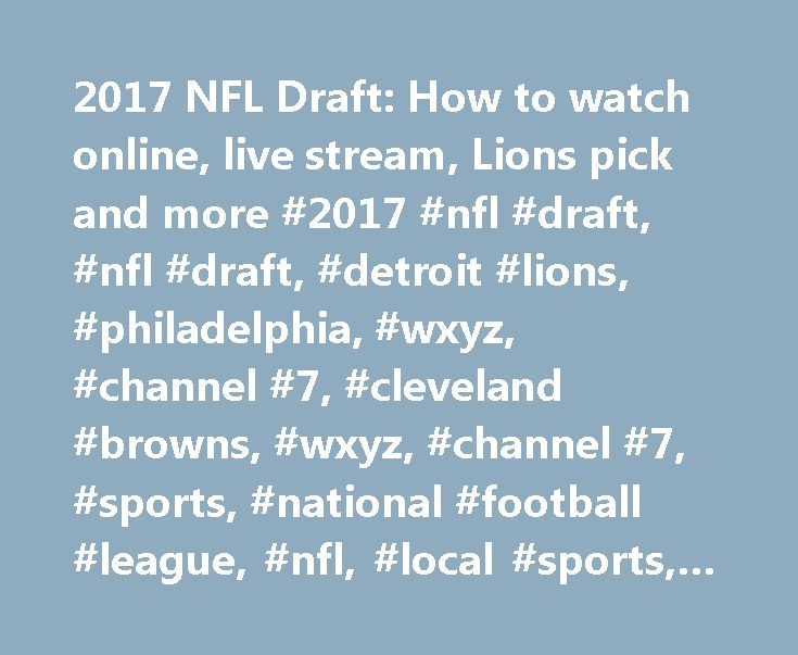 2017 NFL Draft: How to watch online, live stream, Lions pick and more #2017 #nfl #draft, #nfl #draft, #detroit #lions, #philadelphia, #wxyz, #channel #7, #cleveland #browns, #wxyz, #channel #7, #sports, #national #football #league, #nfl, #local #sports, #football, # http://game.nef2.com/2017-nfl-draft-how-to-watch-online-live-stream-lions-pick-and-more-2017-nfl-draft-nfl-draft-detroit-lions-philadelphia-wxyz-channel-7-cleveland-browns-wxyz-channel-7-sport/  # 2017 NFL Draft: How to watch…