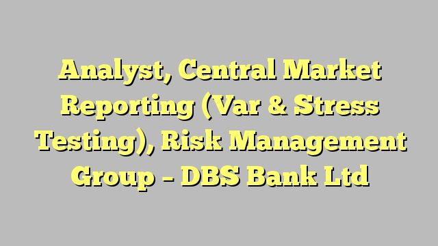 Analyst, Central Market Reporting (Var & Stress Testing), Risk Management Group - DBS Bank Ltd