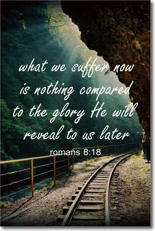 What we suffer now is nothing compared to the glory He will reveal to us later. - Romans 8:18