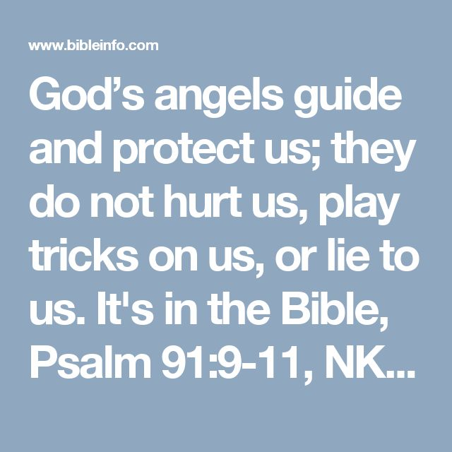 """God's angels guide and protect us; they do not hurt us, play tricks on us, or lie to us. It's in the Bible, Psalm 91:9-11, NKJV. """"For He shall give His angels charge over you, to keep you in all your ways. They shall bear you up in their hands, lest you dash your foot against a stone."""""""