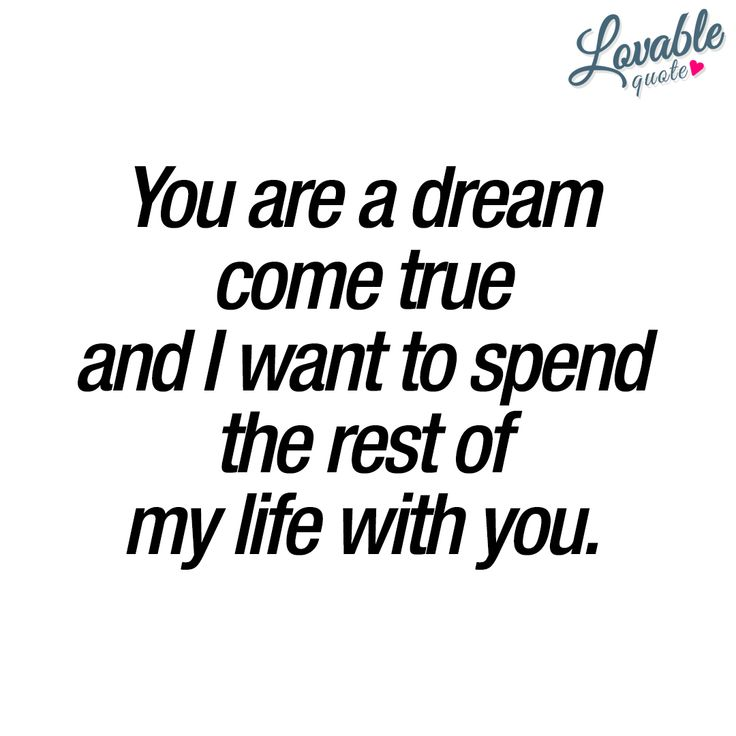 You are a dream come true and I want to spend the rest of my life with you. ❤ #romanticquotes #quotesforhim #quotesforher ❤ Lovable Quote