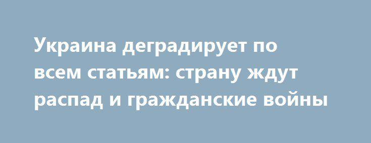 Украина деградирует по всем статьям: страну ждут распад и гражданские войны http://rusdozor.ru/2016/08/18/ukraina-degradiruet-po-vsem-statyam-stranu-zhdut-raspad-i-grazhdanskie-vojny/  Украина деградирует по все статьям, исключая единственную, в которой преуспевает, и это — русофобия. Позитивных вариантов решения украинской проблемы не существует. России придется договариваться о судьбе бывшей советской республики с Западом. Об этом на телеканале «Красная линия» заявил научный сотрудник ...