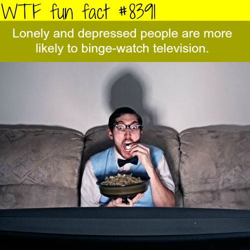 Lonely people are more likely to binge-watch tv  WTF fun facts
