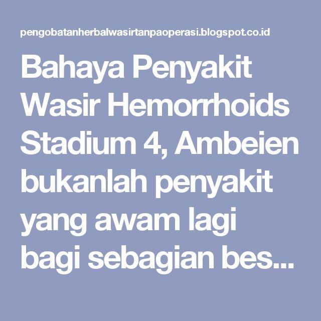 Bahaya Penyakit Wasir Hemorrhoids Stadium 4, Ambeien bukanlah penyakit yang awam lagi bagi sebagian besar orang di Indonesia. Gangguan di anus ini akan dengan mudah menimpa seseorang yang tidak terbiasa menjalani pola hidup sehat. Baik dari kebiasaan makan maupun kebiasaan berisitirahat dan berolahraga. Wasir atau ambeien adalah penyakit dimana dibibir anus mengalami pembengkakan, bila sudah parah atau stadium atas penderita sering kali keluar darah. Gejala pertama penyakit wasir atau…