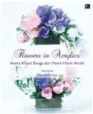 Flowers in Acrylics: Aneka Kreasi Bunga dari Manik-Manik Akrilik by Ade Aprilia