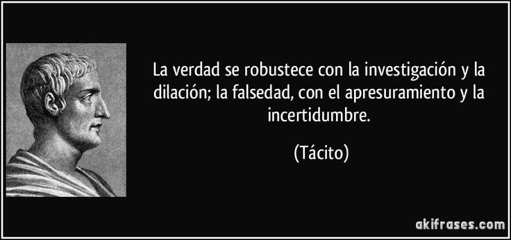 La verdad se robustece con la investigación y la dilación; la falsedad, con el apresuramiento y la incertidumbre. (Tácito)