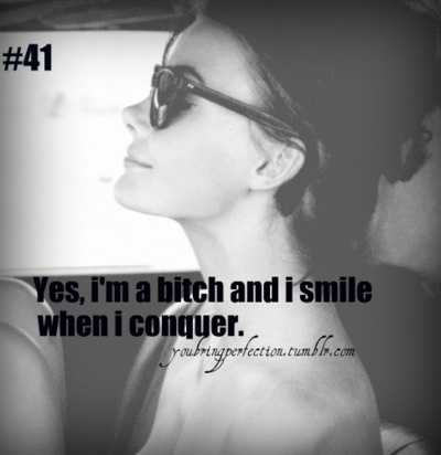 Yes, I'm a bitch and I smile when I conquer.