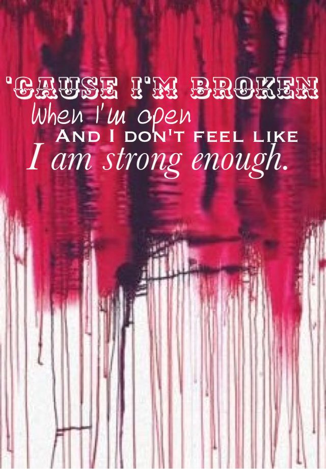 Cause I'm broken when I'm lonesome. And I don't feel right when you're gone away. Broken by Seether