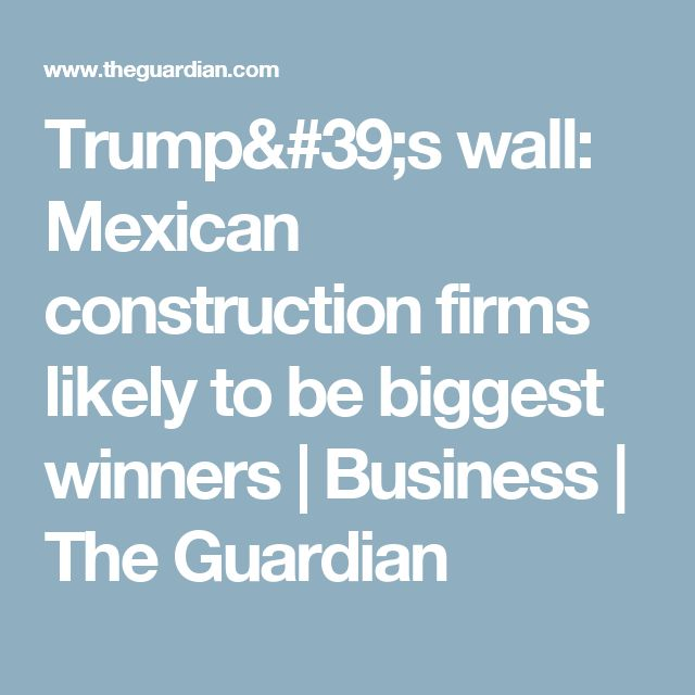 Trump's wall: Mexican construction firms likely to be biggest winners   Business   The Guardian