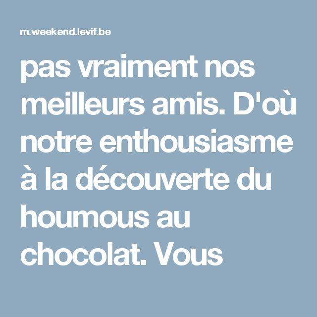 pas vraiment nos meilleurs amis. D'où notre enthousiasme à la découverte du houmous au chocolat. Vous