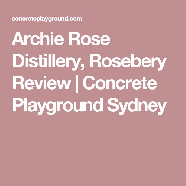 Archie Rose Distillery, Rosebery Review | Concrete Playground Sydney
