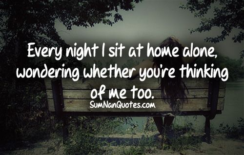 Every night i sit at home alone, wondering whether you're thinking of me too.