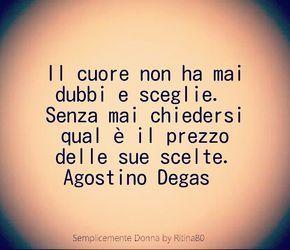 Il cuore non ha mai dubbi e sceglie. Senza mai chiedersi qual è il prezzo delle sue scelte. Agostino Degas