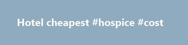 Hotel cheapest #hospice #cost http://hotel.remmont.com/hotel-cheapest-hospice-cost/  #hotel cheapest # Hotels Here at lastminute.com, we know hotels, and we aim to bring you the best price on a last minute booking. From modern apartments and traditional guesthouses to well-known brands and boutique accommodations; we've got a great choice of places to stay. If you're looking to save a bit of money on […]