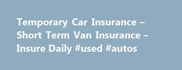 Temporary Car Insurance – Short Term Van Insurance – Insure Daily #used #autos http://cars.nef2.com/temporary-car-insurance-short-term-van-insurance-insure-daily-used-autos/  #one day car insurance # TEMPORARY CAR INSURANCE TEMPORARY VAN INSURANCE Temporary Car Insurance Temporary Car Insurance is a convenient way to arrange cover for a short period, be it for one day car insurance cover, a weekend s cover or even up to a month s temporary car insurance or short term van insurance. Both cars…