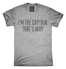 I'm The Captain That's Why T-Shirt, Hoodie, Tank Top