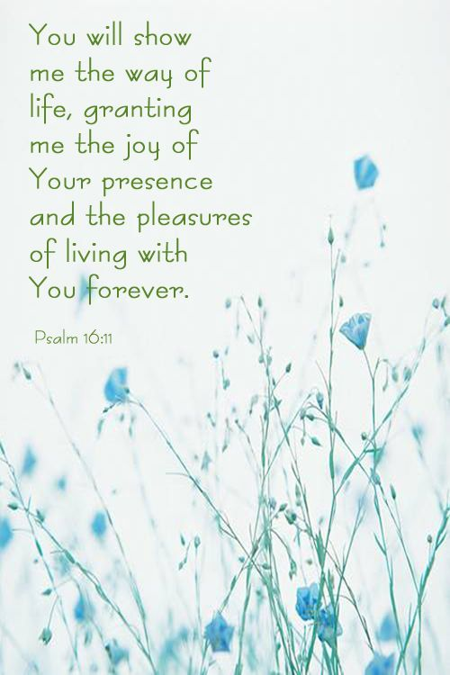 """""""You will show me the path of life; In Your presence is fullness of joy; At Your right hand are pleasures forevermore."""" Psalms 16:11 NKJV"""