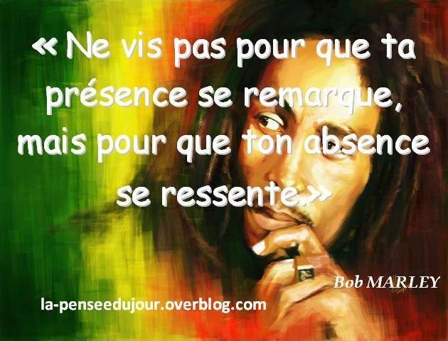 """""""Ne vis pas pour que ta présence se remarque, mais pour que ton absence. Bob Marley ..."""