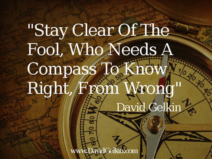Stay Clear Of The Fool, Who Needs A Compass To KNow Right, From Wrong