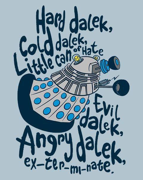 Hard Dalek, Cold Dalek. Little can of hate. Evil Dalek, angry Dalek, EX-TER-MI-NATE!!!