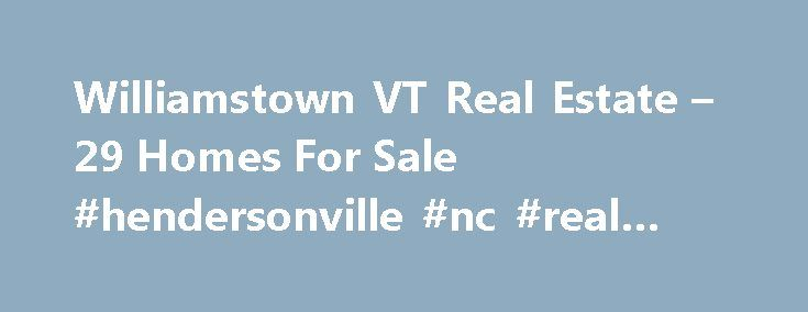 Williamstown VT Real Estate – 29 Homes For Sale #hendersonville #nc #real #estate http://real-estate.nef2.com/williamstown-vt-real-estate-29-homes-for-sale-hendersonville-nc-real-estate/  #private sale real estate # Williamstown VT Real Estate Why use Zillow? Zillow helps you find the newest Williamstown real estate listings. By analyzing information on thousands of single family homes for sale in Williamstown, Vermont and across the United States, we calculate home values (Zestimates) and…