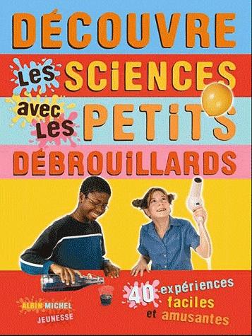 Découvre les sciences avec les petits débrouillards. 39 expériences faciles et amusantes