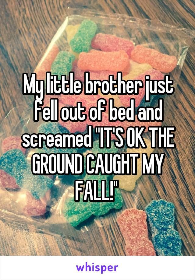 """My little brother just fell out of bed and screamed """"IT'S OK THE GROUND CAUGHT MY FALL!"""""""