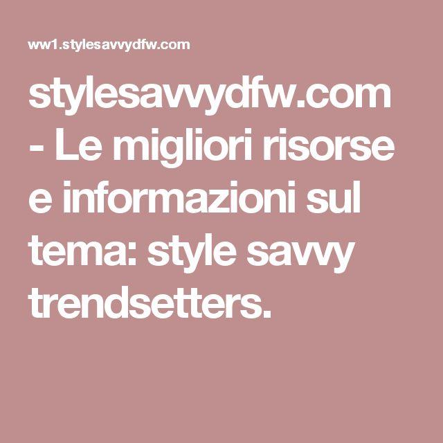 stylesavvydfw.com-Le migliori risorse e informazioni sul tema: style savvy trendsetters.