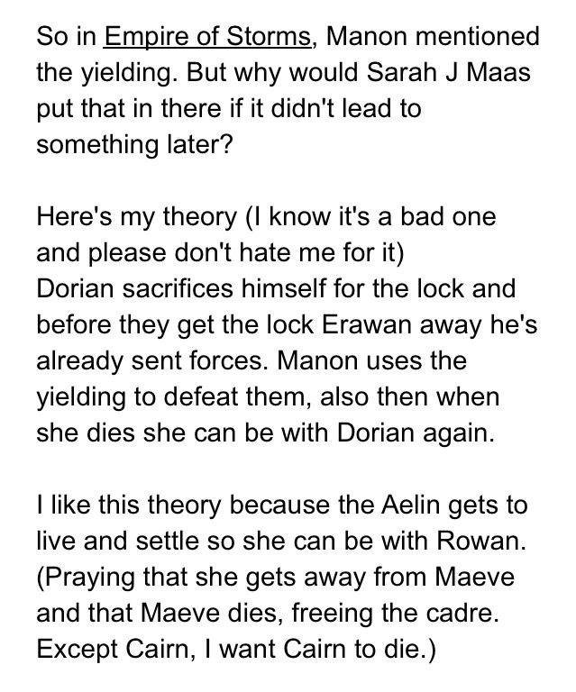 I know it sounds really far fetched. I want Aelin, Dorian, and Manon to live but so far I'm guessing at the end someone is going to die. :(