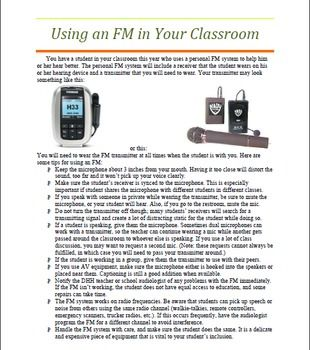 If you have a student who uses a personal FM system, this tip sheet will provide you with all the information you need to know in a quick, easy to read format!   This tip sheet makes a great handout for regular education or general special education teachers.