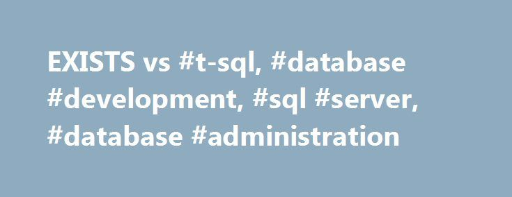 EXISTS vs #t-sql, #database #development, #sql #server, #database #administration http://kentucky.remmont.com/exists-vs-t-sql-database-development-sql-server-database-administration/  # EXISTS vs. COUNT(*) Question: I m running SQL Server 2000 and need to see whether a particular value exists in a table. Which is more efficient, using an EXISTS check or a SELECT COUNT(*)? Answer: Using the T-SQL EXISTS keyword to perform an existence check is almost always faster than using COUNT(*). EXISTS…