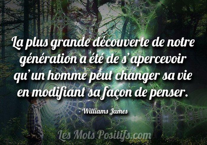La plus grande découverte de notre génération a été de s'apercevoir qu'un homme peut changer sa vie en modifiant sa façon de penser. – Williams James