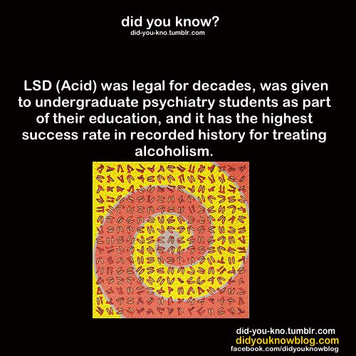 LSD (Acid) was legal for decades, was given to undergraduate psychiatry students as part of their education, and it has the highest success rate in recorded history for treating alcoholism.