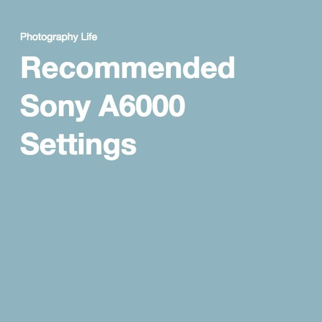 Recommended Sony A6000 Settings