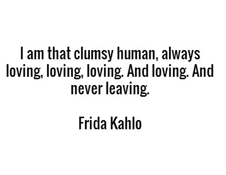 I am that clumsy human, always loving, loving, loving. And loving. And never leaving. - Frida Kahlo