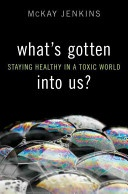 What's gotten into us? : staying healthy in a toxic world / McKay Jenkins