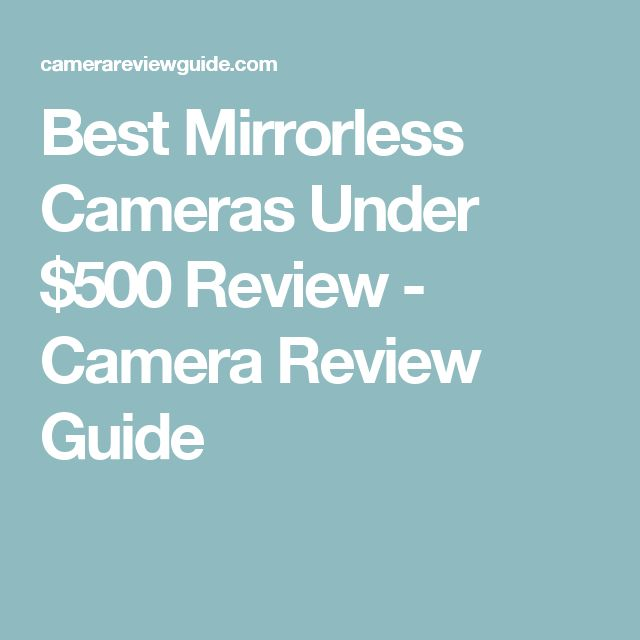 Best Mirrorless Cameras Under $500 Review - Camera Review Guide