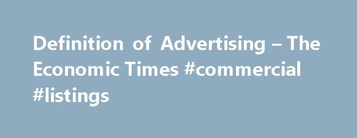 Definition of Advertising – The Economic Times #commercial #listings http://commercial.remmont.com/definition-of-advertising-the-economic-times-commercial-listings/  #commercial television definition # Advertising Categories The five forces model of analysis was developed by Michael Porter to analyze the competitive environment in which a product or company works. Definition: An advertorial is a form of advertisement in a newspaper, magazine or a website which involves giving information…
