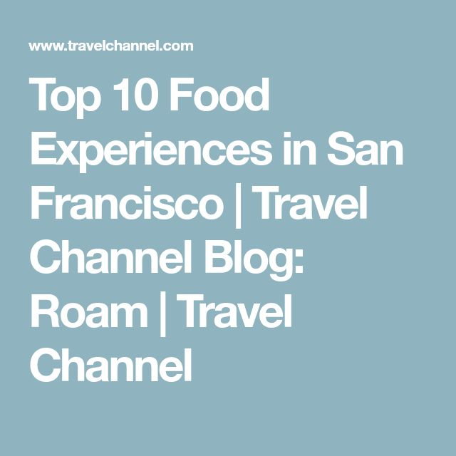 Top 10 Food Experiences in San Francisco | Travel Channel Blog: Roam | Travel Channel