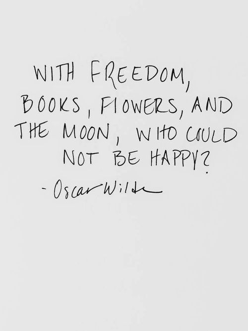 With freedom, books, flowers, and the moon, who could not be happy? -Oscar Wilde