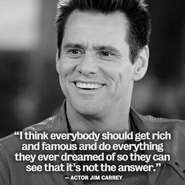 I think everybody should get rich and famous and do everything they ever dreamed of so they can see that it's not the answer. - Jim Carrey